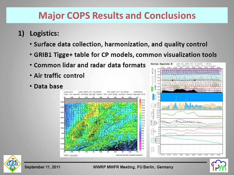 3 September 11, 2011 WWRP MWFR Meeting, FU Berlin, Germany Major COPS Results and Conclusions 1) Logistics: Surface data collection, harmonization, and quality control GRIB1 Tigge+ table for CP models, common visualization tools Common lidar and radar data formats Air traffic control Data base