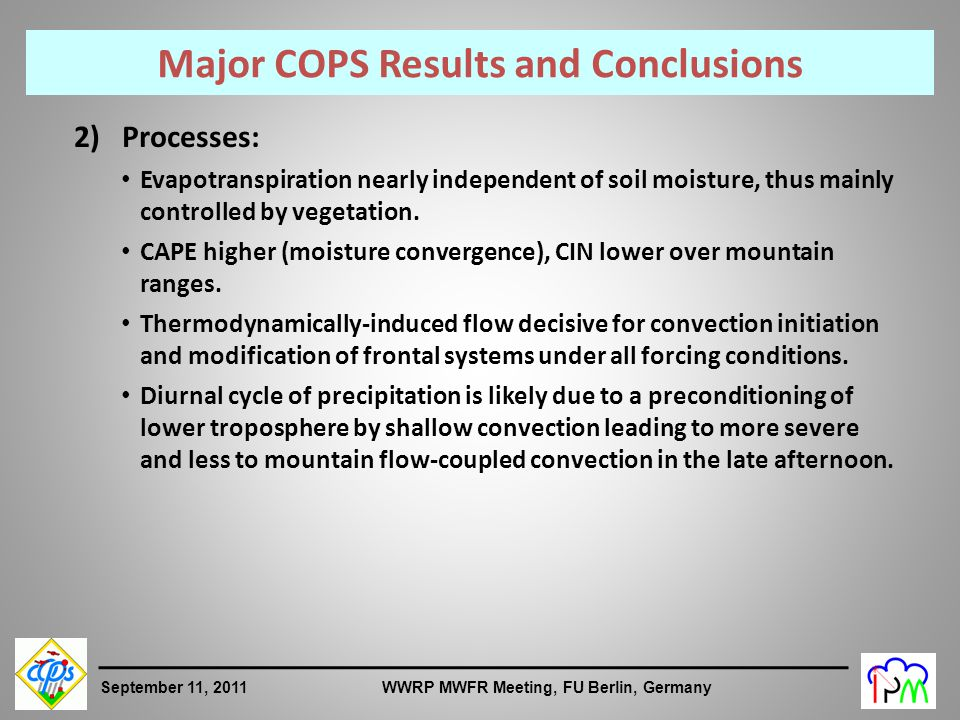 4 September 11, 2011 WWRP MWFR Meeting, FU Berlin, Germany Major COPS Results and Conclusions 2)Processes: Evapotranspiration nearly independent of soil moisture, thus mainly controlled by vegetation.