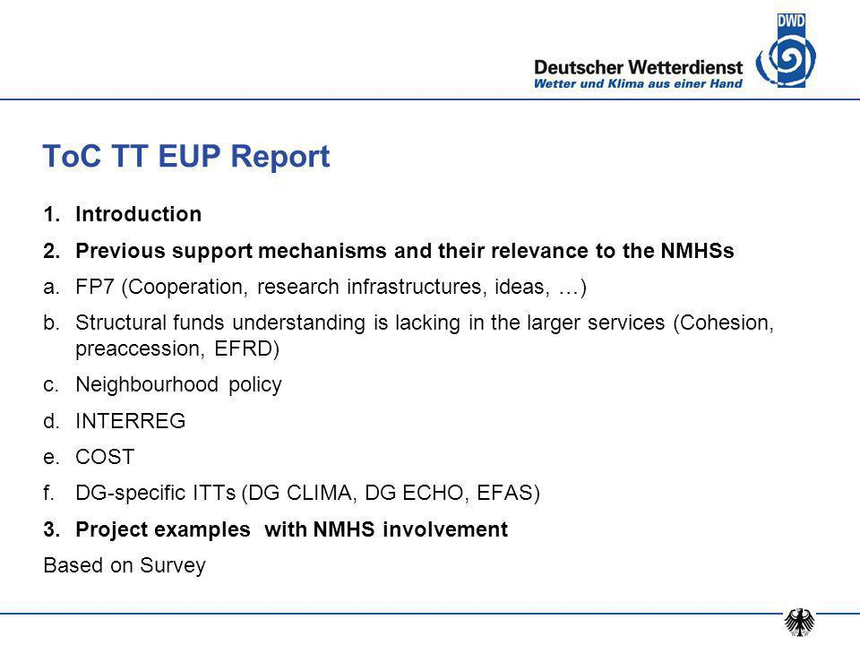 ToC TT EUP Report 1.Introduction 2.Previous support mechanisms and their relevance to the NMHSs a.FP7 (Cooperation, research infrastructures, ideas, …) b.Structural funds understanding is lacking in the larger services (Cohesion, preaccession, EFRD) c.Neighbourhood policy d.INTERREG e.COST f.DG-specific ITTs (DG CLIMA, DG ECHO, EFAS) 3.Project examples with NMHS involvement Based on Survey