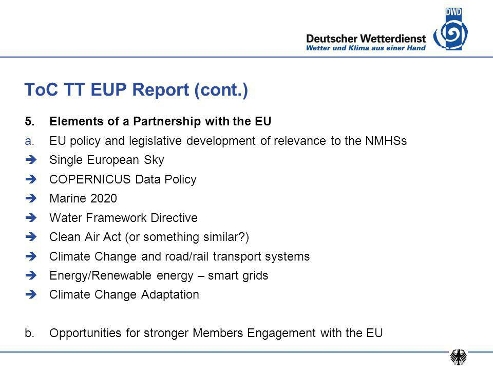 ToC TT EUP Report (cont.) 5.Elements of a Partnership with the EU a.EU policy and legislative development of relevance to the NMHSs  Single European Sky  COPERNICUS Data Policy  Marine 2020  Water Framework Directive  Clean Air Act (or something similar )  Climate Change and road/rail transport systems  Energy/Renewable energy – smart grids  Climate Change Adaptation b.Opportunities for stronger Members Engagement with the EU