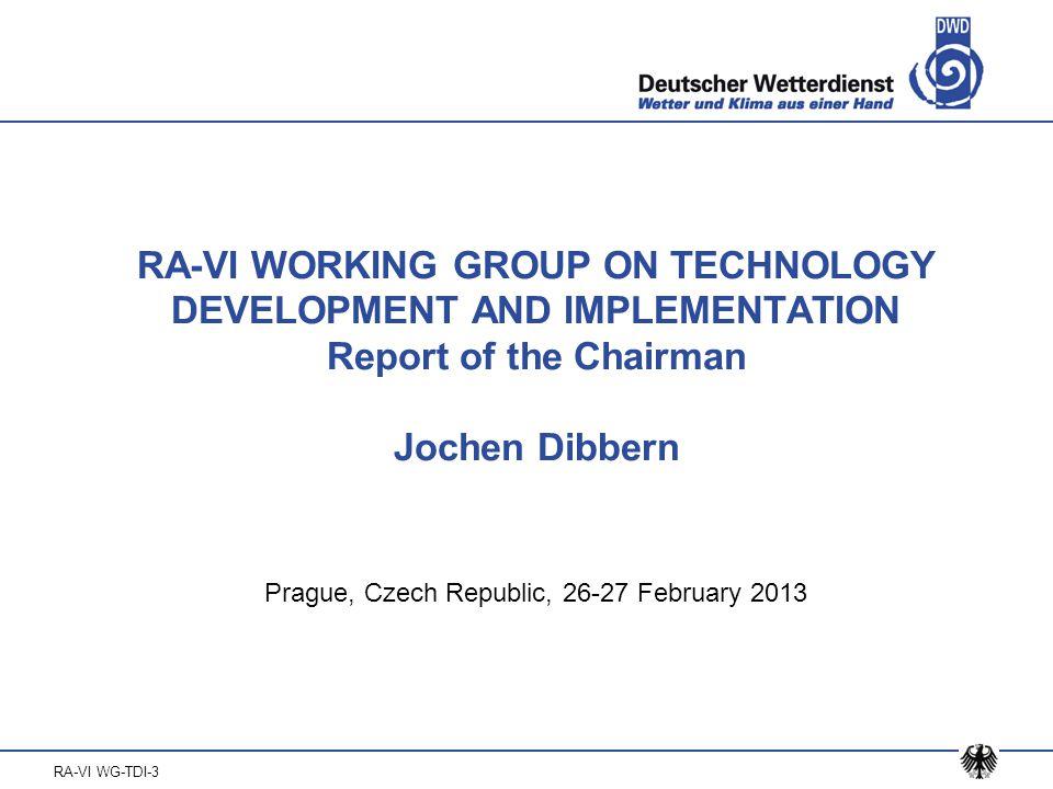 RA-VI WG-TDI-3 RA-VI WORKING GROUP ON TECHNOLOGY DEVELOPMENT AND IMPLEMENTATION Report of the Chairman Jochen Dibbern Prague, Czech Republic, 26-27 February 2013