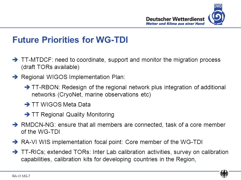 RA-VI MG-7 Future Priorities for WG-TDI  TT-MTDCF: need to coordinate, support and monitor the migration process (draft TORs available)  Regional WIGOS Implementation Plan:  TT-RBON: Redesign of the regional network plus integration of additional networks (CryoNet, marine observations etc)  TT WIGOS Meta Data  TT Regional Quality Monitoring  RMDCN-NG: ensure that all members are connected, task of a core member of the WG-TDI  RA-VI WIS implementation focal point: Core member of the WG-TDI  TT-RICs; extended TORs: Inter Lab calibration activities, survey on calibration capabilities, calibration kits for developing countries in the Region,