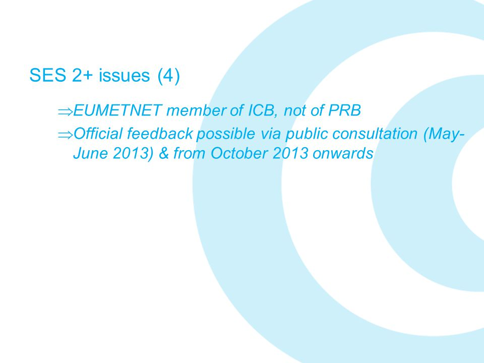 SES 2+ issues (4)  EUMETNET member of ICB, not of PRB  Official feedback possible via public consultation (May- June 2013) & from October 2013 onwar