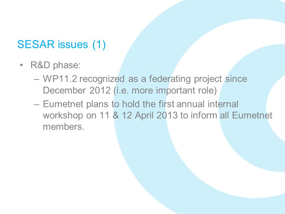 SESAR issues (1) R&D phase: –WP11.2 recognized as a federating project since December 2012 (i.e. more important role) –Eumetnet plans to hold the firs