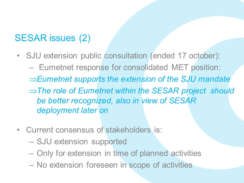 SESAR issues (2) SJU extension public consultation (ended 17 october): – Eumetnet response for consolidated MET position:  Eumetnet supports the exte