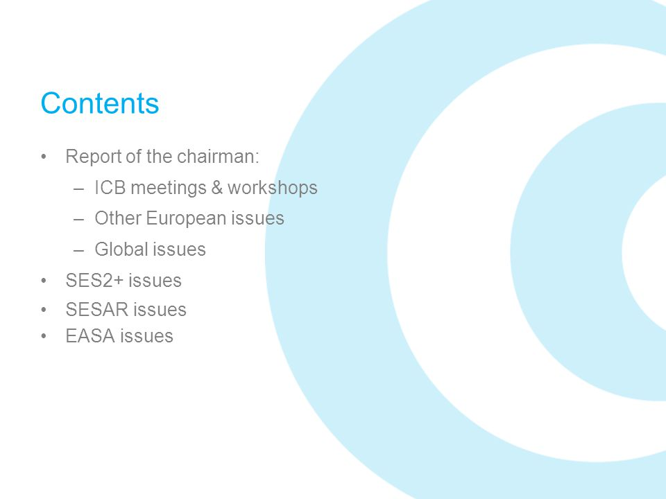 Contents Report of the chairman: –ICB meetings & workshops –Other European issues –Global issues SES2+ issues SESAR issues EASA issues