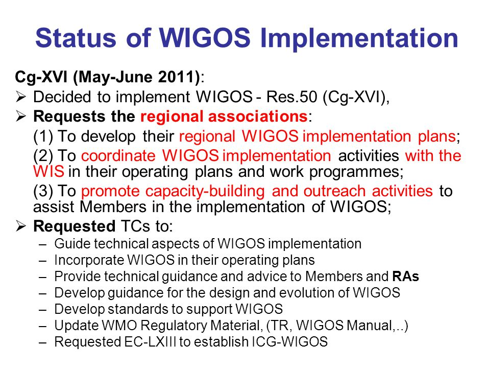 Status of WIGOS Implementation Cg-XVI (May-June 2011):  Decided to implement WIGOS - Res.50 (Cg-XVI),  Requests the regional associations: (1) To develop their regional WIGOS implementation plans; (2) To coordinate WIGOS implementation activities with the WIS in their operating plans and work programmes; (3) To promote capacity-building and outreach activities to assist Members in the implementation of WIGOS;  Requested TCs to: –Guide technical aspects of WIGOS implementation –Incorporate WIGOS in their operating plans –Provide technical guidance and advice to Members and RAs –Develop guidance for the design and evolution of WIGOS –Develop standards to support WIGOS –Update WMO Regulatory Material, (TR, WIGOS Manual,..) –Requested EC-LXIII to establish ICG-WIGOS