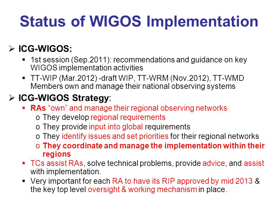 Status of WIGOS Implementation  ICG-WIGOS:  1st session (Sep.2011): recommendations and guidance on key WIGOS implementation activities  TT-WIP (Mar.2012) -draft WIP, TT-WRM (Nov.2012), TT-WMD Members own and manage their national observing systems  ICG-WIGOS Strategy:  RAs own and manage their regional observing networks oThey develop regional requirements oThey provide input into global requirements oThey identify issues and set priorities for their regional networks oThey coordinate and manage the implementation within their regions  TCs assist RAs, solve technical problems, provide advice, and assist with implementation.