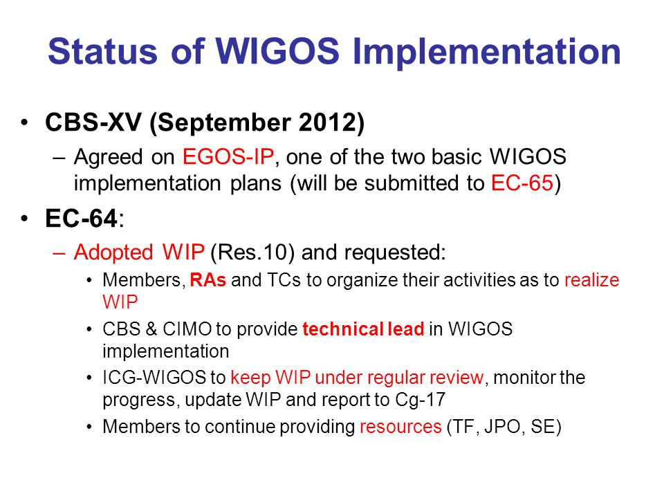 Status of WIGOS Implementation CBS-XV (September 2012) –Agreed on EGOS-IP, one of the two basic WIGOS implementation plans (will be submitted to EC-65) EC-64: –Adopted WIP (Res.10) and requested: Members, RAs and TCs to organize their activities as to realize WIP CBS & CIMO to provide technical lead in WIGOS implementation ICG-WIGOS to keep WIP under regular review, monitor the progress, update WIP and report to Cg-17 Members to continue providing resources (TF, JPO, SE)