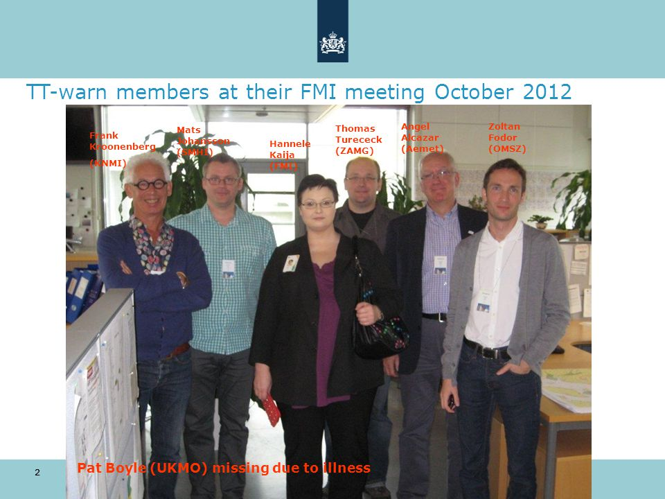 2 TT-warn members at their FMI meeting October 2012 10 oktober 2014 2 Frank Kroonenberg (KNMI) Mats Johansson (SMHI) Hannele Kaija (FMI) Thomas Turececk (ZAMG) Angel Alcazar (Aemet) Zoltan Fodor (OMSZ) Pat Boyle (UKMO) missing due to illness