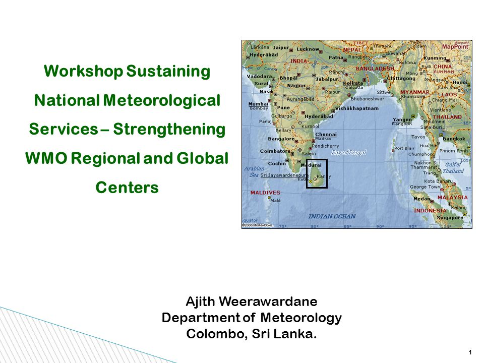 1 Workshop Sustaining National Meteorological Services – Strengthening WMO Regional and Global Centers Ajith Weerawardane Department of Meteorology Colombo, Sri Lanka.