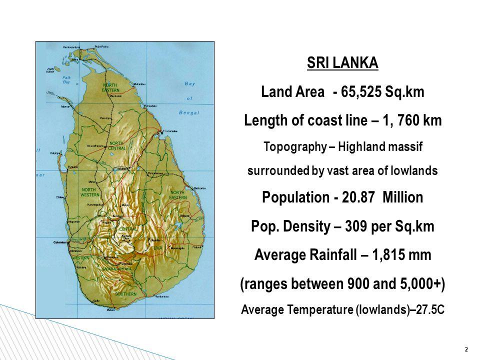 2 SRI LANKA Land Area - 65,525 Sq.km Length of coast line – 1, 760 km Topography – Highland massif surrounded by vast area of lowlands Population - 20.87 Million Pop.