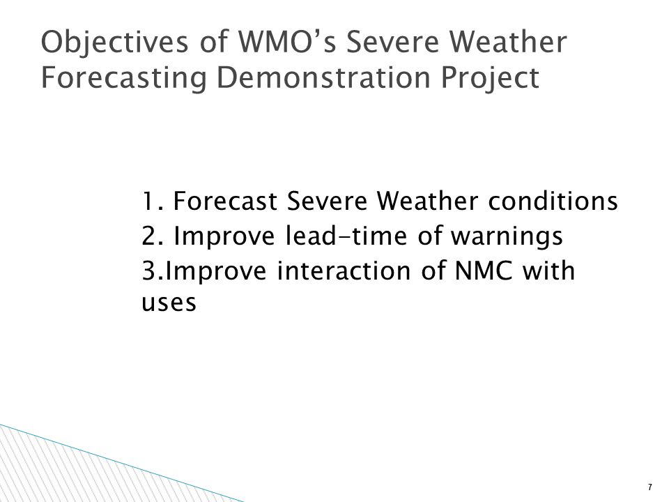 7 1. Forecast Severe Weather conditions 2. Improve lead-time of warnings 3.Improve interaction of NMC with uses Objectives of WMO's Severe Weather For
