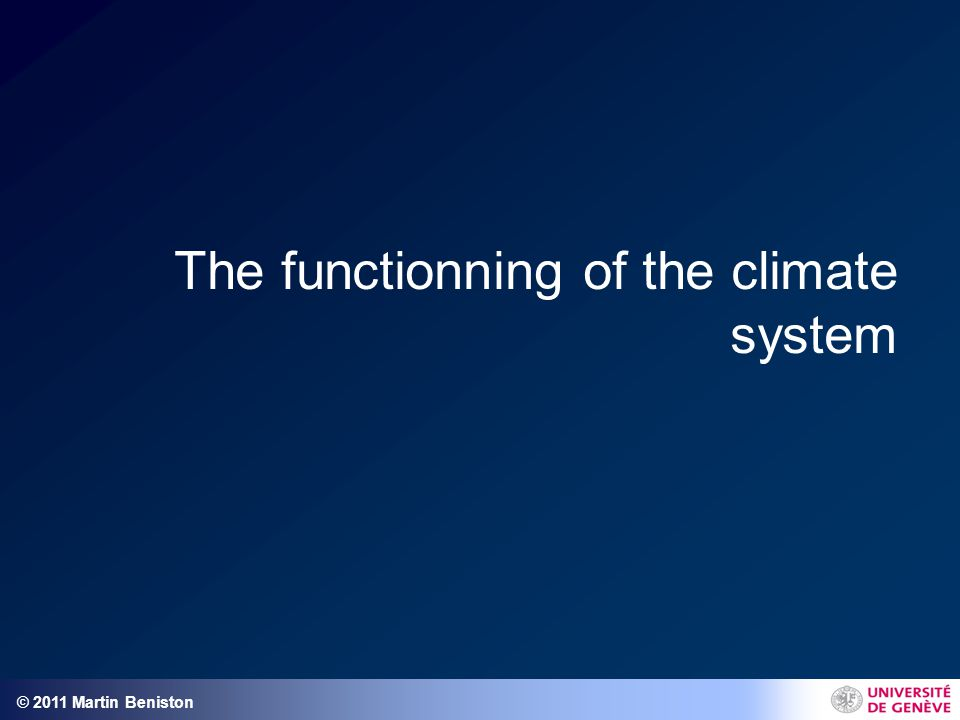 © 2011 Martin Beniston The functionning of the climate system