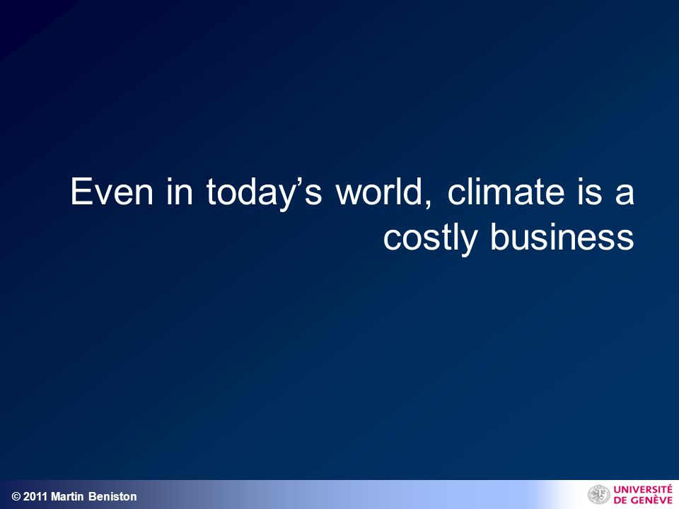© 2011 Martin Beniston Even in today's world, climate is a costly business