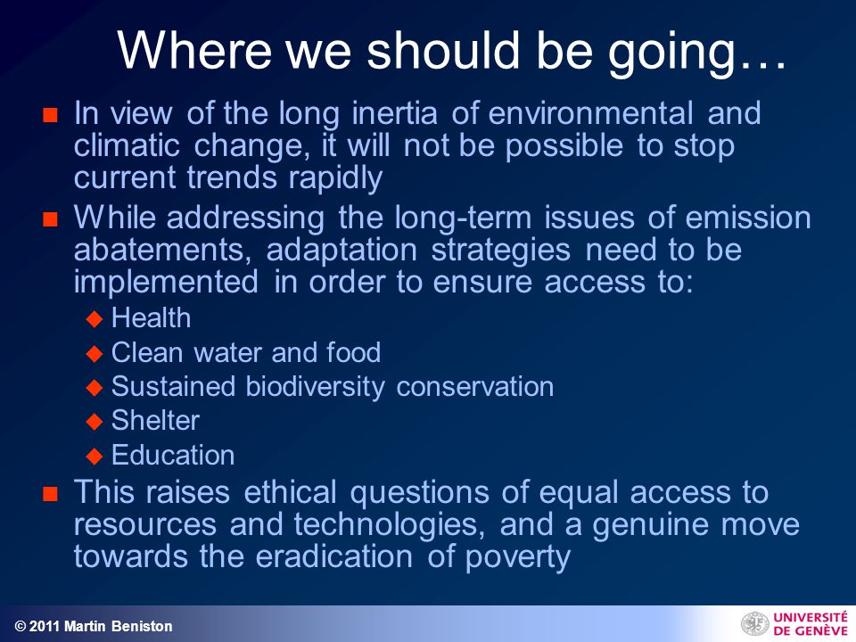 © 2011 Martin Beniston Where we should be going… n In view of the long inertia of environmental and climatic change, it will not be possible to stop current trends rapidly n While addressing the long-term issues of emission abatements, adaptation strategies need to be implemented in order to ensure access to: u Health u Clean water and food u Sustained biodiversity conservation u Shelter u Education n This raises ethical questions of equal access to resources and technologies, and a genuine move towards the eradication of poverty
