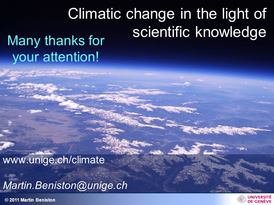 © 2011 Martin Beniston Climatic change in the light of scientific knowledge www.unige.ch/climate Martin.Beniston@unige.ch Many thanks for your attention!