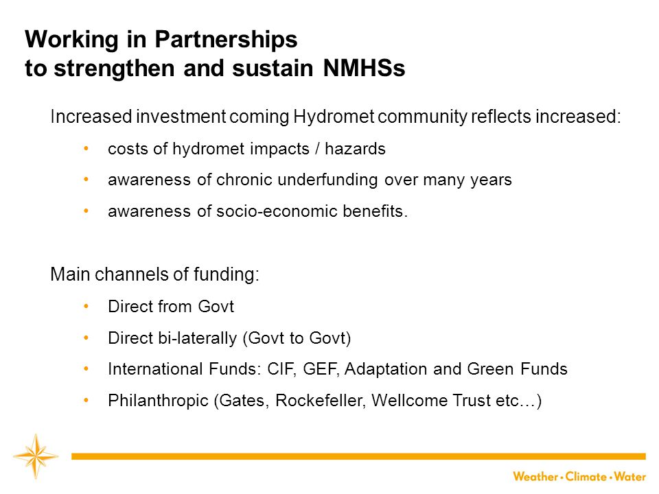 Working in Partnerships to strengthen and sustain NMHSs Increased investment coming Hydromet community reflects increased: costs of hydromet impacts / hazards awareness of chronic underfunding over many years awareness of socio-economic benefits.