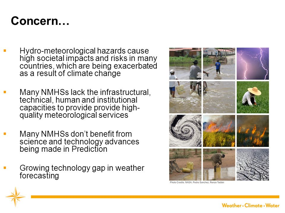 Concern…  Hydro-meteorological hazards cause high societal impacts and risks in many countries, which are being exacerbated as a result of climate change  Many NMHSs lack the infrastructural, technical, human and institutional capacities to provide provide high- quality meteorological services  Many NMHSs don't benefit from science and technology advances being made in Prediction  Growing technology gap in weather forecasting