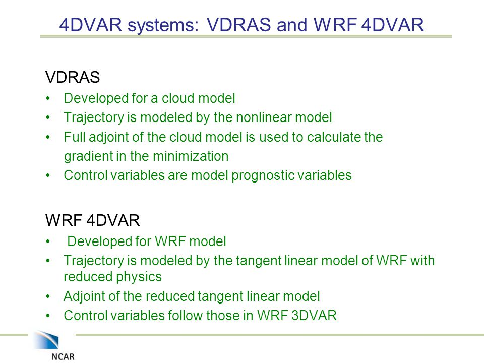 4DVAR systems: VDRAS and WRF 4DVAR VDRAS Developed for a cloud model Trajectory is modeled by the nonlinear model Full adjoint of the cloud model is used to calculate the gradient in the minimization Control variables are model prognostic variables WRF 4DVAR Developed for WRF model Trajectory is modeled by the tangent linear model of WRF with reduced physics Adjoint of the reduced tangent linear model Control variables follow those in WRF 3DVAR