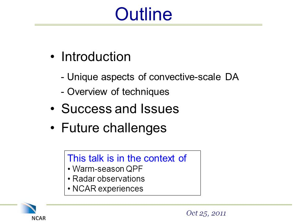 Outline Introduction - Unique aspects of convective-scale DA - Overview of techniques Success and Issues Future challenges Oct 25, 2011 This talk is in the context of Warm-season QPF Radar observations NCAR experiences
