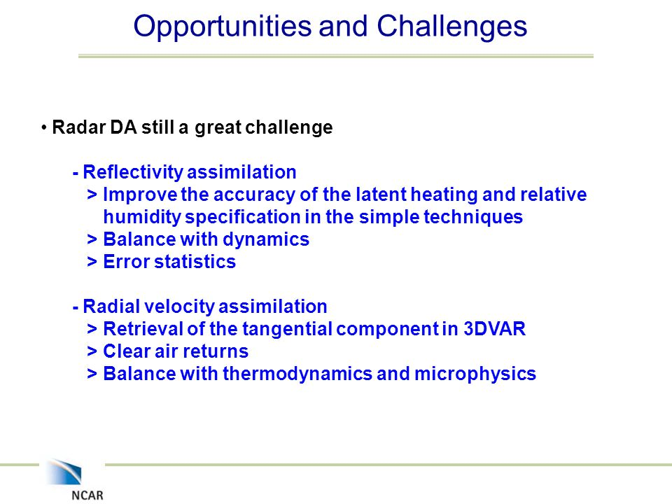 Opportunities and Challenges Radar DA still a great challenge - Reflectivity assimilation > Improve the accuracy of the latent heating and relative humidity specification in the simple techniques > Balance with dynamics > Error statistics - Radial velocity assimilation > Retrieval of the tangential component in 3DVAR > Clear air returns > Balance with thermodynamics and microphysics