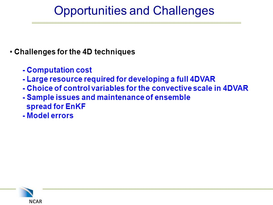 Opportunities and Challenges Challenges for the 4D techniques - Computation cost - Large resource required for developing a full 4DVAR - Choice of control variables for the convective scale in 4DVAR - Sample issues and maintenance of ensemble spread for EnKF - Model errors