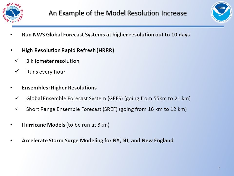 7 Run NWS Global Forecast Systems at higher resolution out to 10 days High Resolution Rapid Refresh (HRRR) 3 kilometer resolution Runs every hour Ensembles: Higher Resolutions Global Ensemble Forecast System (GEFS) (going from 55km to 21 km) Short Range Ensemble Forecast (SREF) (going from 16 km to 12 km) Hurricane Models (to be run at 3km) Accelerate Storm Surge Modeling for NY, NJ, and New England An Example of the Model Resolution Increase