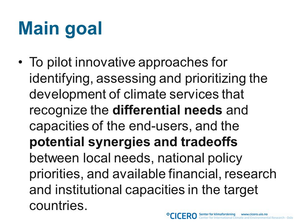 Main goal To pilot innovative approaches for identifying, assessing and prioritizing the development of climate services that recognize the differential needs and capacities of the end-users, and the potential synergies and tradeoffs between local needs, national policy priorities, and available financial, research and institutional capacities in the target countries.