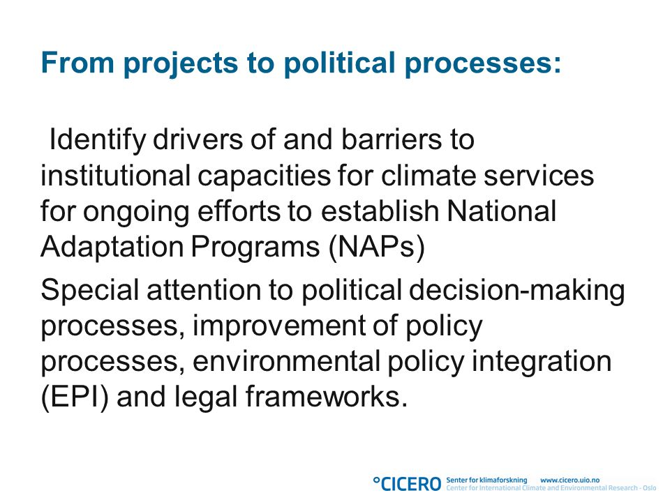 From projects to political processes: Identify drivers of and barriers to institutional capacities for climate services for ongoing efforts to establish National Adaptation Programs (NAPs) Special attention to political decision-making processes, improvement of policy processes, environmental policy integration (EPI) and legal frameworks.