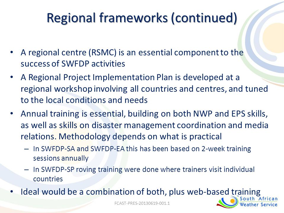 Regional frameworks (continued) A regional centre (RSMC) is an essential component to the success of SWFDP activities A Regional Project Implementatio