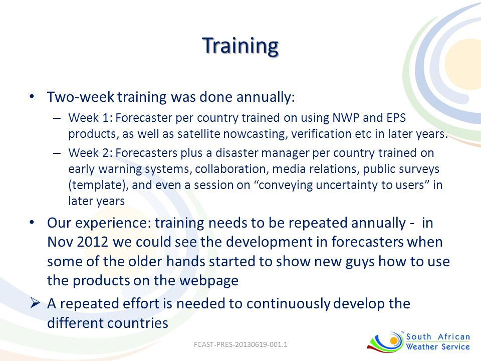 Training Two-week training was done annually: – Week 1: Forecaster per country trained on using NWP and EPS products, as well as satellite nowcasting,
