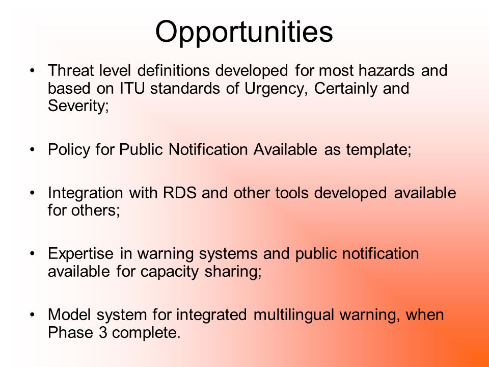 Opportunities Threat level definitions developed for most hazards and based on ITU standards of Urgency, Certainly and Severity; Policy for Public Notification Available as template; Integration with RDS and other tools developed available for others; Expertise in warning systems and public notification available for capacity sharing; Model system for integrated multilingual warning, when Phase 3 complete.