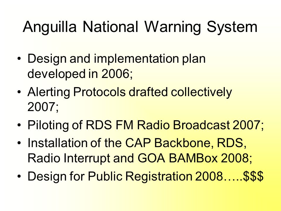 Anguilla National Warning System Design and implementation plan developed in 2006; Alerting Protocols drafted collectively 2007; Piloting of RDS FM Radio Broadcast 2007; Installation of the CAP Backbone, RDS, Radio Interrupt and GOA BAMBox 2008; Design for Public Registration 2008…..$$$