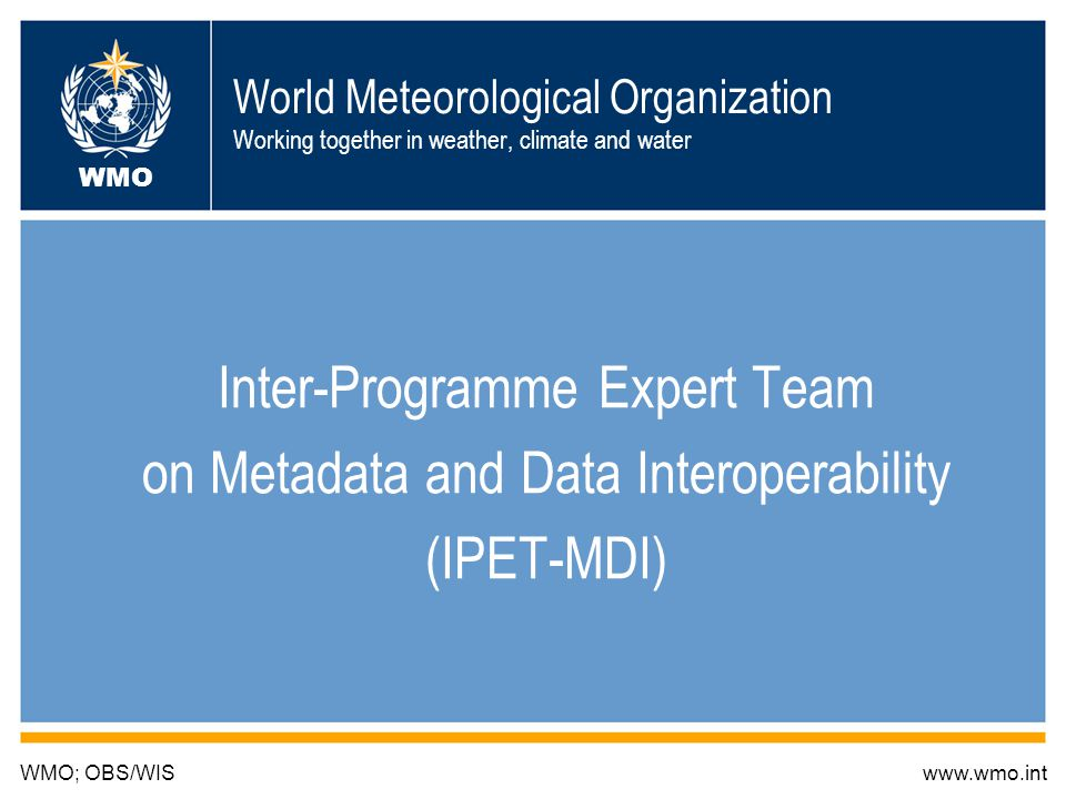 1 World Meteorological Organization Working together in weather, climate and water Inter-Programme Expert Team on Metadata and Data Interoperability (IPET-MDI) WMO; OBS/WISwww.wmo.int WMO