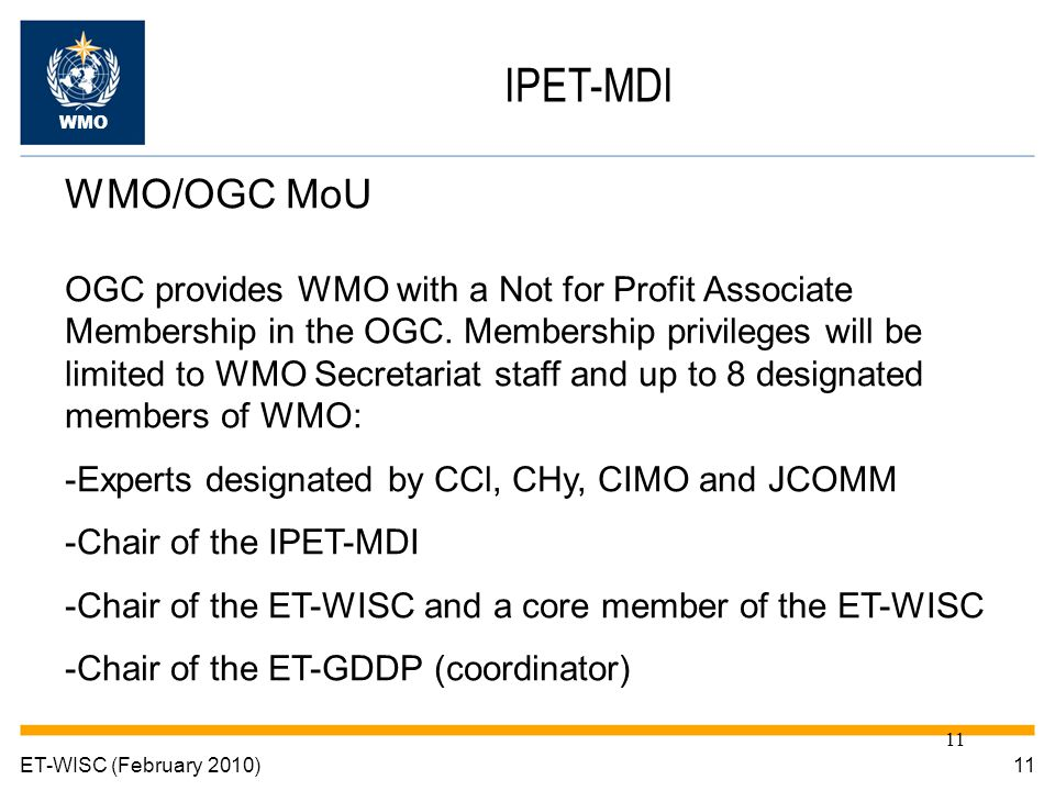 11 ET-WISC (February 2010) IPET-MDI WMO WMO/OGC MoU OGC provides WMO with a Not for Profit Associate Membership in the OGC.