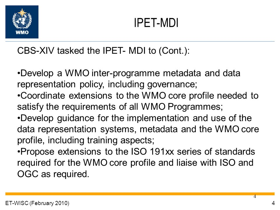 4 4ET-WISC (February 2010) IPET-MDI WMO CBS-XIV tasked the IPET- MDI to (Cont.): Develop a WMO inter-programme metadata and data representation policy, including governance; Coordinate extensions to the WMO core profile needed to satisfy the requirements of all WMO Programmes; Develop guidance for the implementation and use of the data representation systems, metadata and the WMO core profile, including training aspects; Propose extensions to the ISO 191xx series of standards required for the WMO core profile and liaise with ISO and OGC as required.