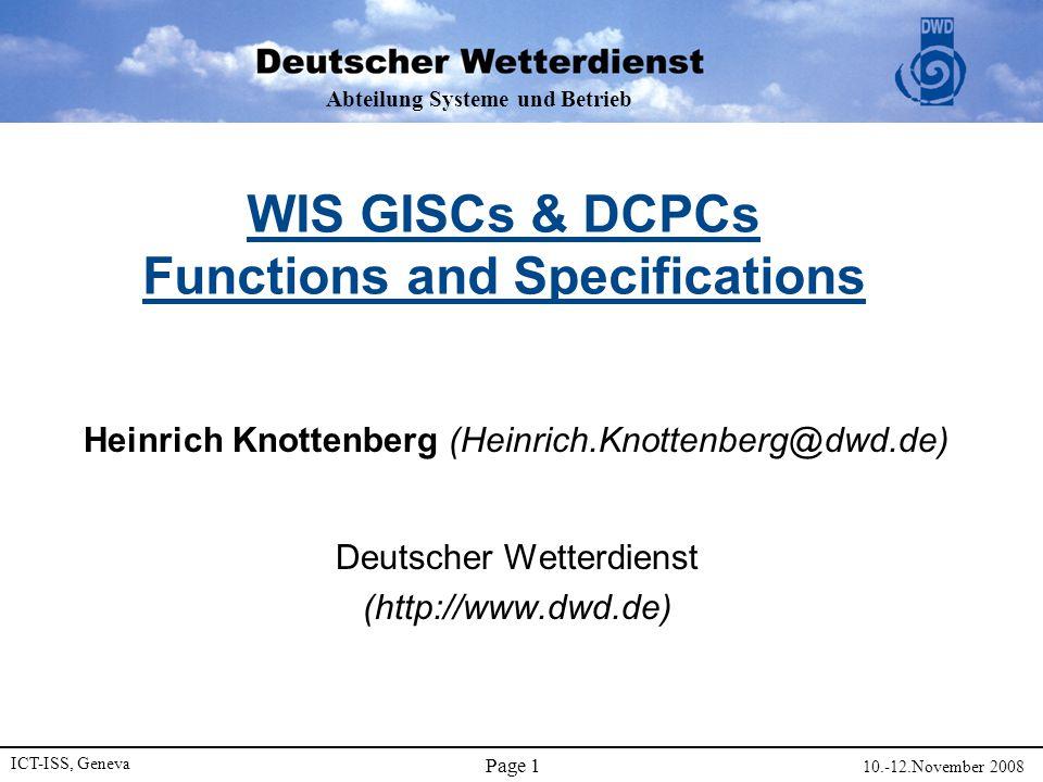 Abteilung Systeme und Betrieb ICT-ISS, Geneva 10.-12.November 2008 Page 1 WIS GISCs & DCPCs Functions and Specifications Heinrich Knottenberg (Heinrich.Knottenberg@dwd.de) Deutscher Wetterdienst (http://www.dwd.de)