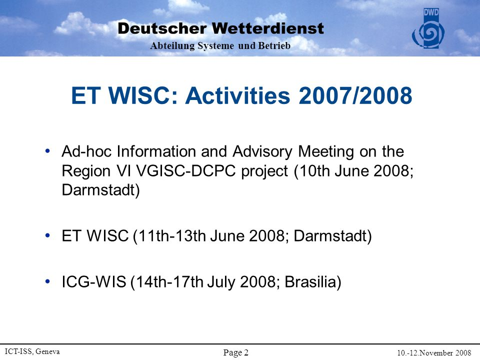 Abteilung Systeme und Betrieb ICT-ISS, Geneva 10.-12.November 2008 Page 3 Expert Team on WIS GISCs and DCPCs (ET-WISC) Terms Of Reference Co-chair on WIS GISCs, Co-chair on WIS DCPCs a)Develop technical and operational specifications for the different components of the WIS GISCs b)Develop technical and operational specifications for the different components of the WIS DCPCs c)Develop criteria for interoperability and certification for actual implementation d)Coordinate related pilot projects.