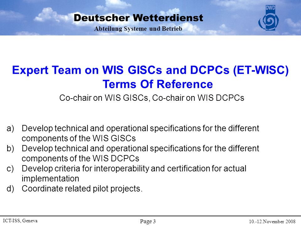 Abteilung Systeme und Betrieb ICT-ISS, Geneva 10.-12.November 2008 Page 4 ET WISC - Development  The European VGISC/SIMDAT-Project is the Reference Project  Critical Issue  Description of GISC technical and operational specifications (Services, Interfaces and operational Procedures) to be developed in parallel to VGISC development to support the development of independent GISC technologies –WMO Consultants (David Thomas, Eliot Christian, Robert Husband, Fred Branski) developed the WIS Functional Specification and cross-checked this with the VGISC- Specifications.