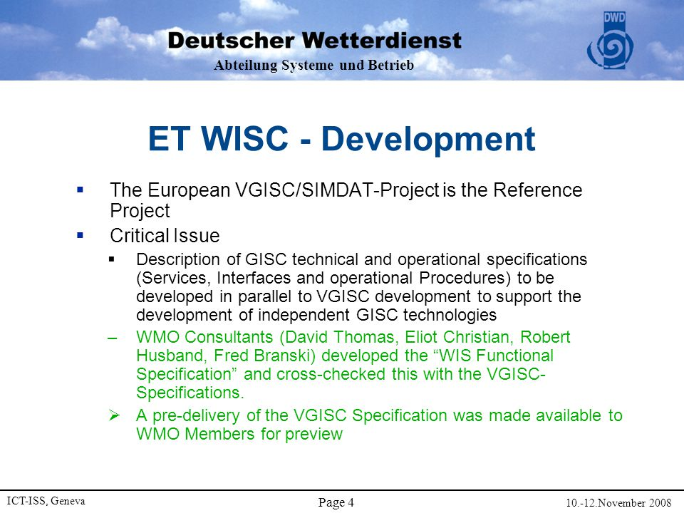 Abteilung Systeme und Betrieb ICT-ISS, Geneva 10.-12.November 2008 Page 5 Outcome of ICG-WIS 2008  WIS Specifications were endorsed, please visit  http://www.wmo.int/pages/prog/www/WIS-Web/home.html http://www.wmo.int/pages/prog/www/WIS-Web/home.html  GISCs are expected to manage the GTS-Network in their area of responsibility  All GISCs are expected to connect to the RA VI RMDCN  New Tasks/WGs  Al Kellie (Chair): Assess Offers for GISC/DCPC candidates  Matteo dell' Aqua (Chair): Assess Demonstrations of GISC/DCPC Candidates at CBS  Fred Branski (Lead Editor): Manual on WIS