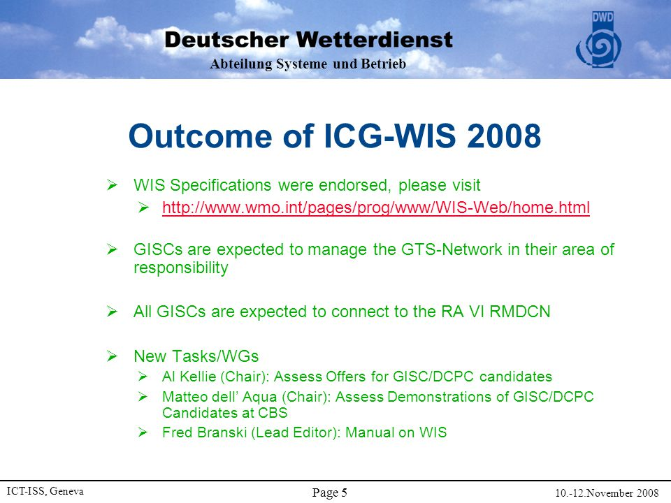 Abteilung Systeme und Betrieb ICT-ISS, Geneva November 2008 Page 5 Outcome of ICG-WIS 2008  WIS Specifications were endorsed, please visit       GISCs are expected to manage the GTS-Network in their area of responsibility  All GISCs are expected to connect to the RA VI RMDCN  New Tasks/WGs  Al Kellie (Chair): Assess Offers for GISC/DCPC candidates  Matteo dell' Aqua (Chair): Assess Demonstrations of GISC/DCPC Candidates at CBS  Fred Branski (Lead Editor): Manual on WIS