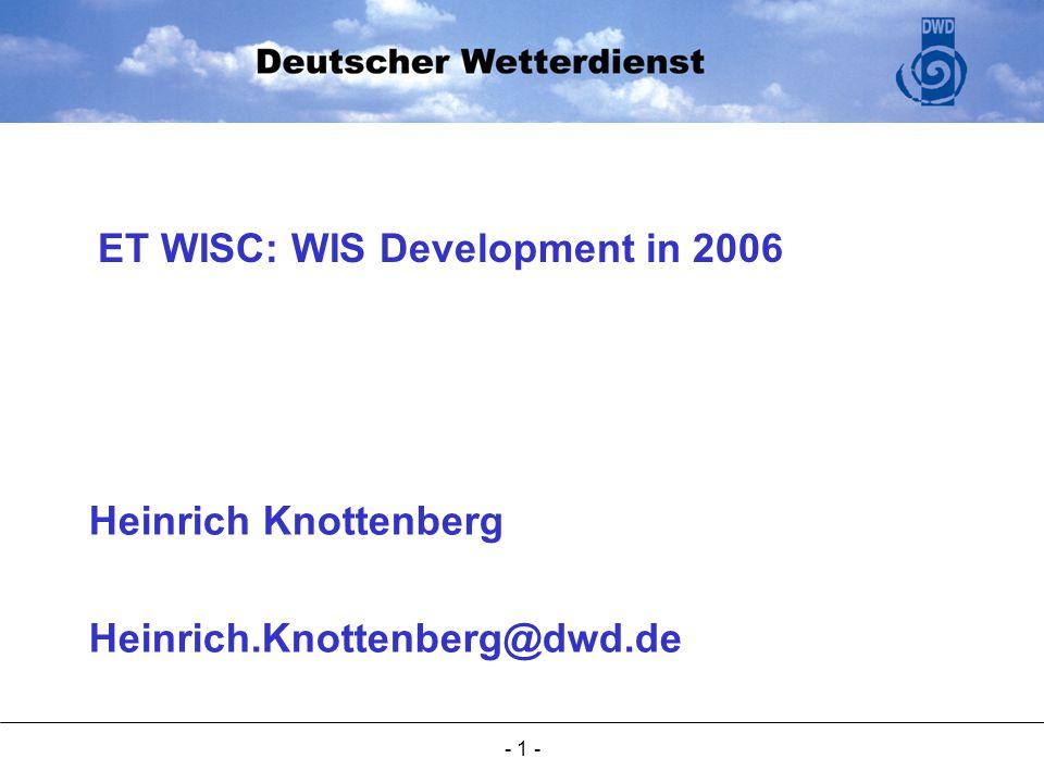 - 1 - Heinrich Knottenberg Heinrich.Knottenberg@dwd.de ET WISC: WIS Development in 2006