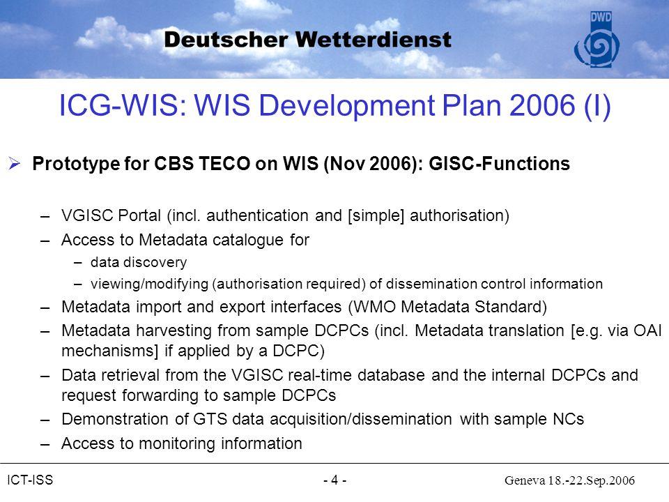 - 4 - Geneva 18.-22.Sep.2006ICT-ISS ICG-WIS: WIS Development Plan 2006 (I)  Prototype for CBS TECO on WIS (Nov 2006): GISC-Functions –VGISC Portal (incl.