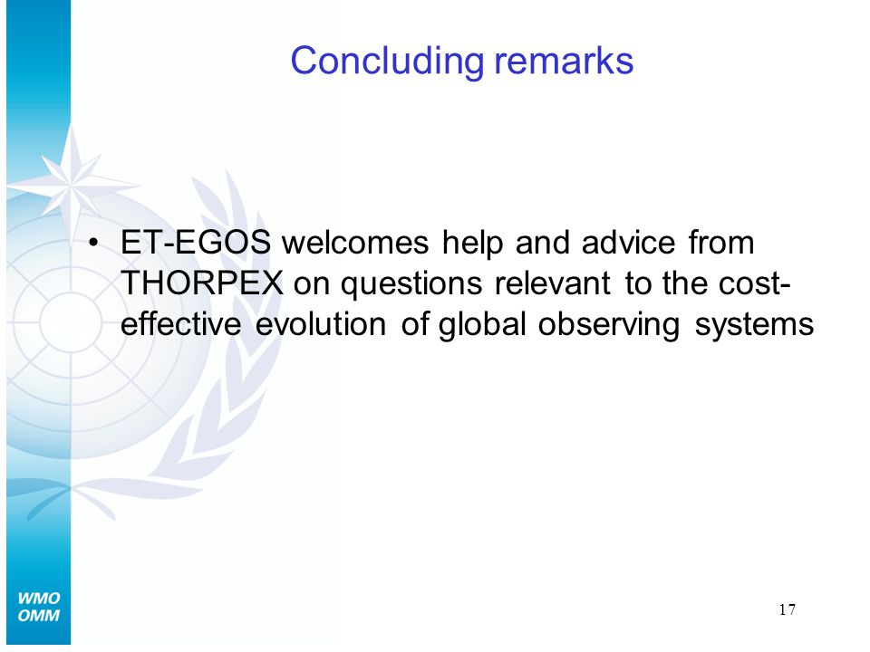 17 Concluding remarks ET-EGOS welcomes help and advice from THORPEX on questions relevant to the cost- effective evolution of global observing systems