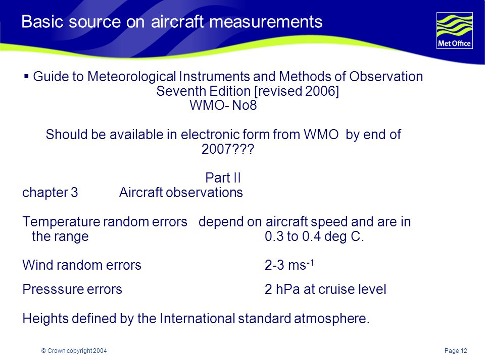 Page 12© Crown copyright 2004 Basic source on aircraft measurements  Guide to Meteorological Instruments and Methods of Observation Seventh Edition [revised 2006] WMO- No8 Should be available in electronic form from WMO by end of 2007 .