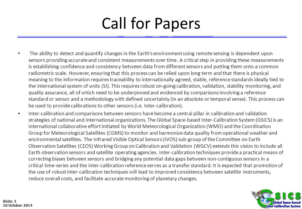 Slide: 3 10 October 2014 Call for Papers The ability to detect and quantify changes in the Earth's environment using remote sensing is dependent upon sensors providing accurate and consistent measurements over time.