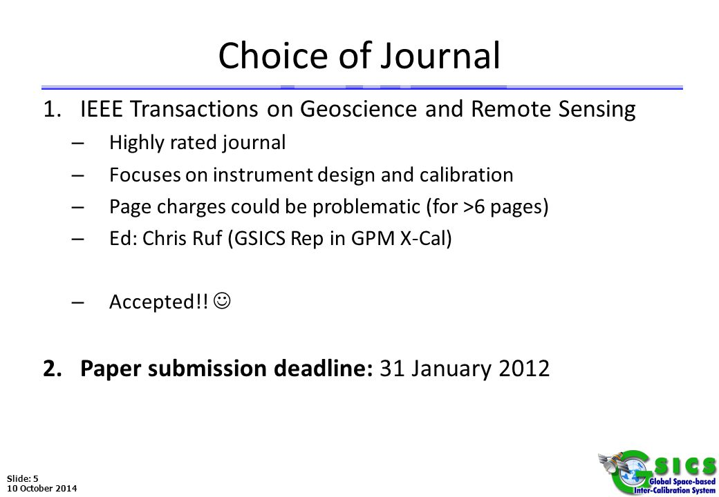 Slide: 5 10 October 2014 Choice of Journal 1.IEEE Transactions on Geoscience and Remote Sensing – Highly rated journal – Focuses on instrument design and calibration – Page charges could be problematic (for >6 pages) – Ed: Chris Ruf (GSICS Rep in GPM X-Cal) – Accepted!.