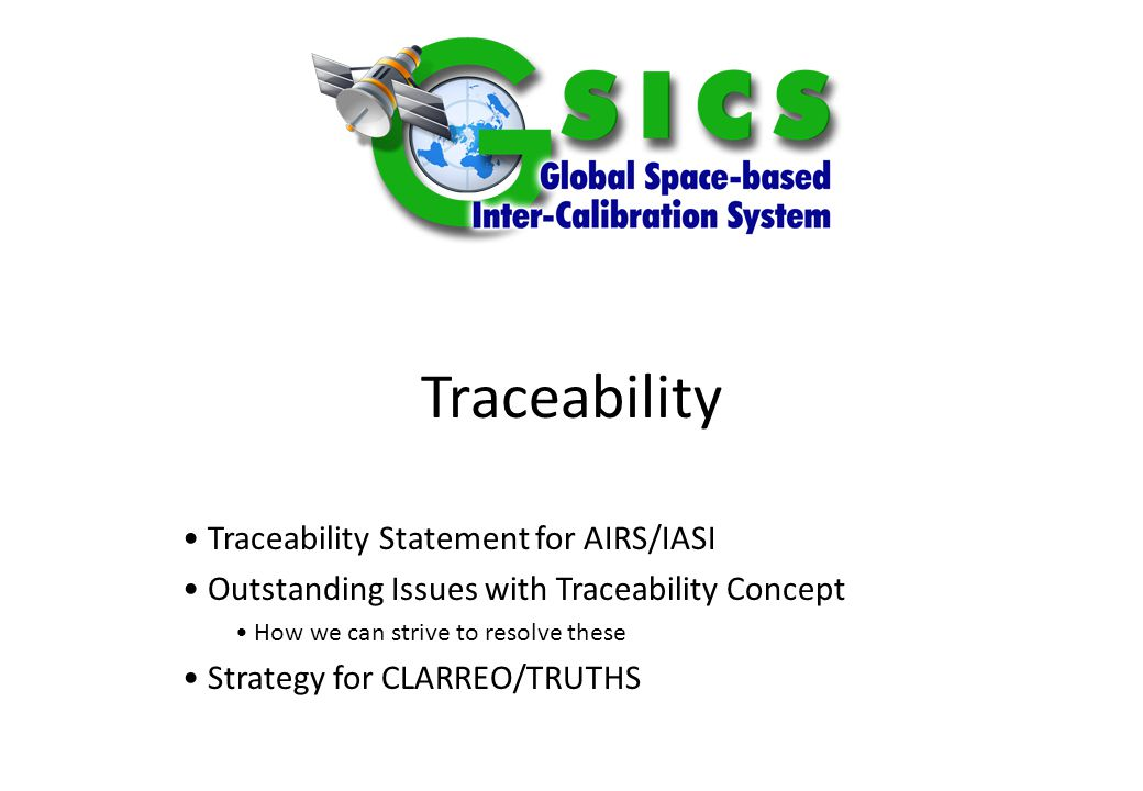 Slide: 2 10 October 2014 Traceability Statement for AIRS/IASI A key aspect to GSICS is to provide evidence to support applicability of the inter- calibration products we develop.