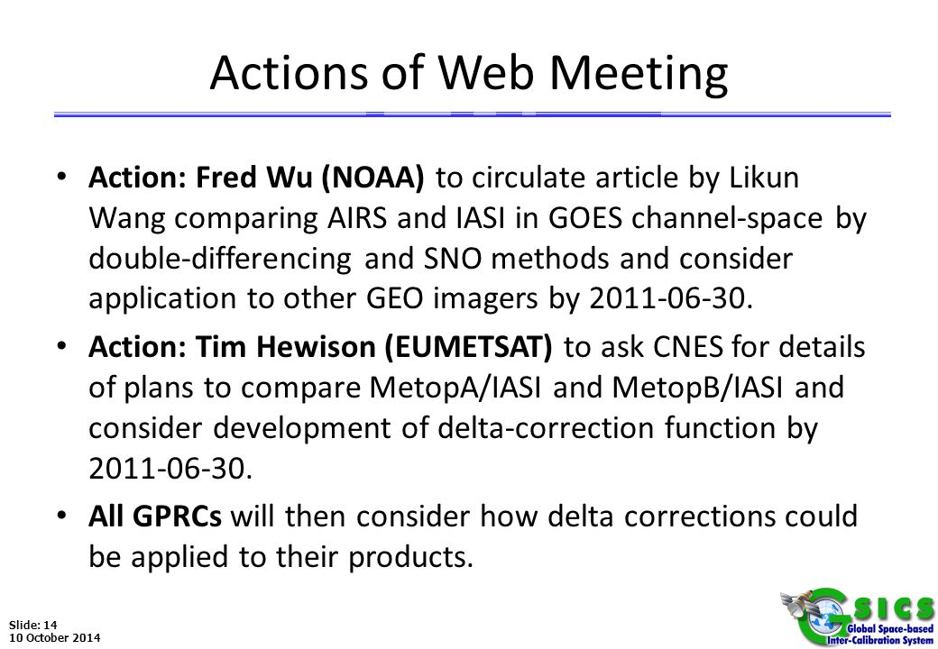 Slide: 14 10 October 2014 Actions of Web Meeting Action: Fred Wu (NOAA) to circulate article by Likun Wang comparing AIRS and IASI in GOES channel-space by double-differencing and SNO methods and consider application to other GEO imagers by 2011-06-30.